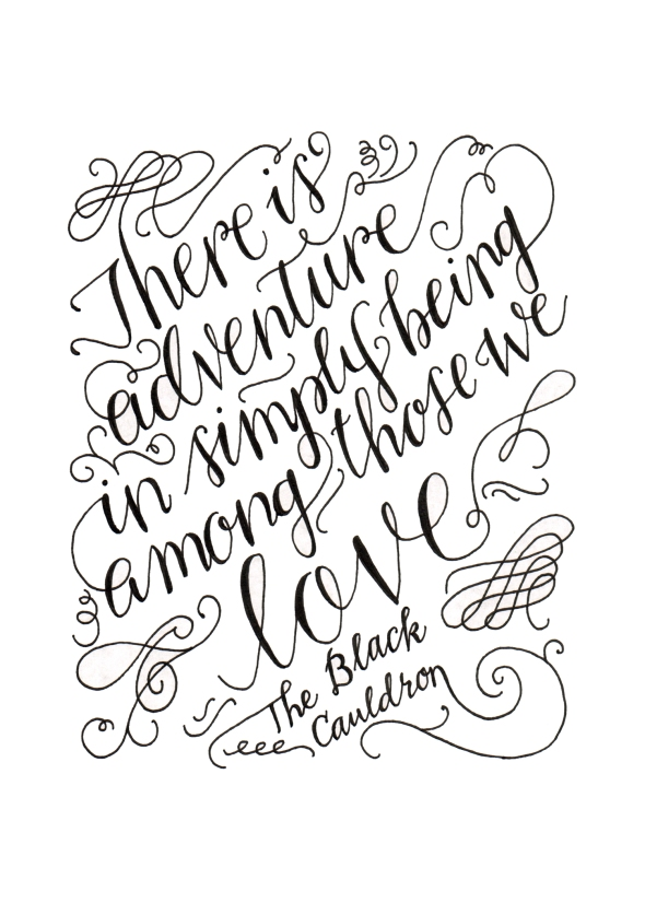 "One of my favorite quotes: ""There is adventure in simply being among those we love."" From one of my favorite series (The Prydain Chronicles). Unfortunately, I hate my handwriting! It just looks so . . . unpracticed."