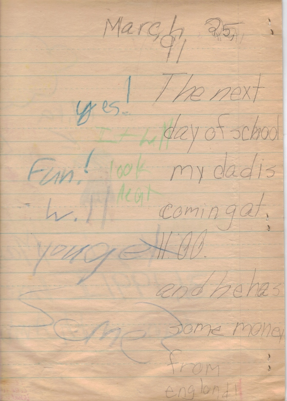 March 25, '91. The next day of school my dad is coming at 11:00. and he has some money from england! [crayon] yes! It will look neat! Fun! will you get some?